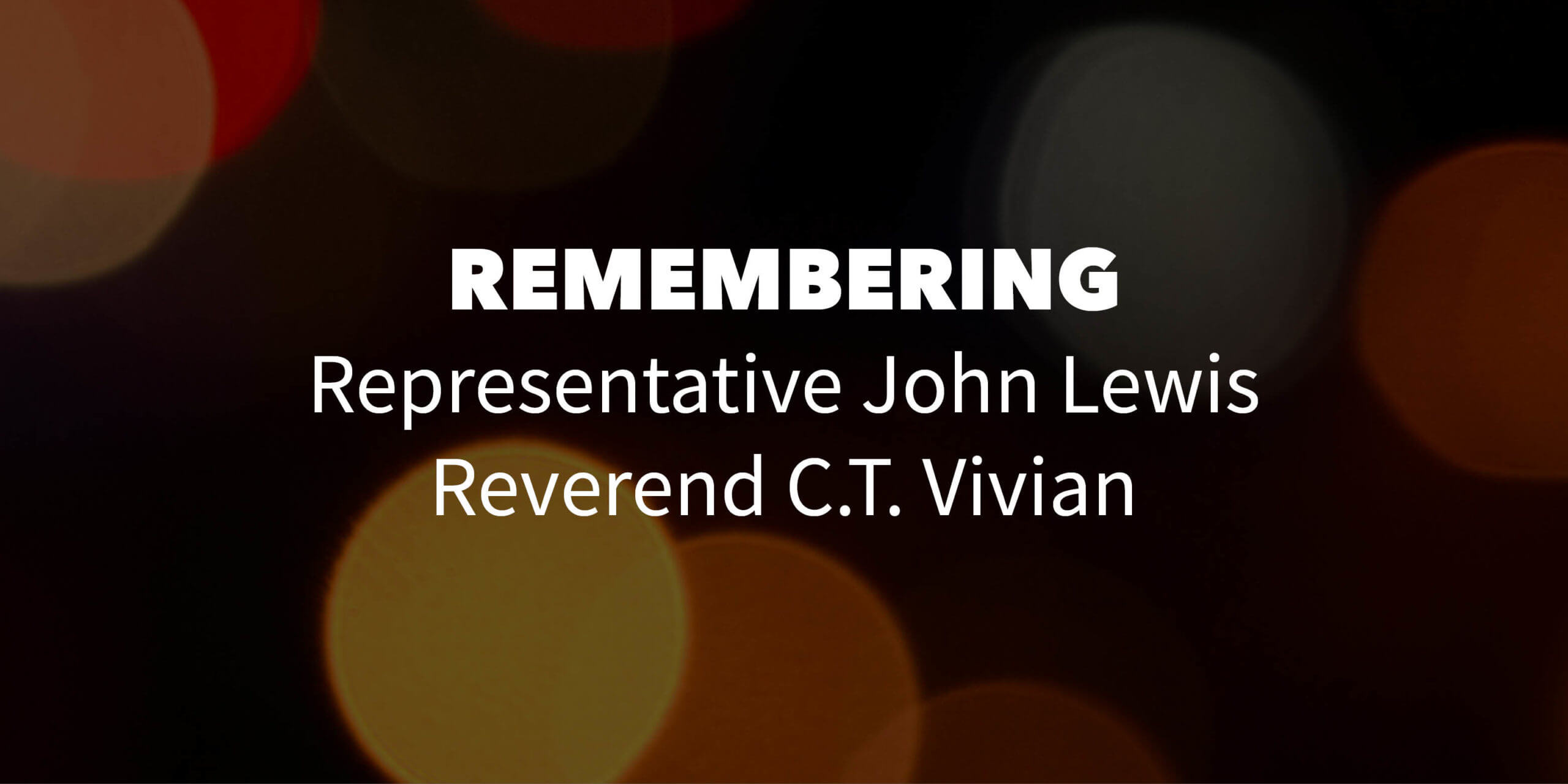 """dark background with bokeh effect. Text overlay reads """"remembering Representative John Lewis and Reverend C.T. Vivian"""""""