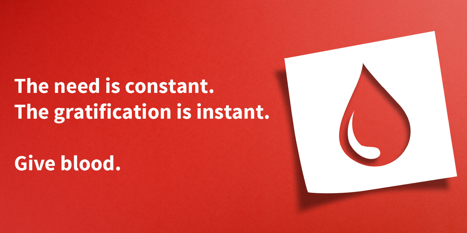 """blood donation symbol on a red background with the text """"The need is constant. The gratification is instant. Give blood."""""""