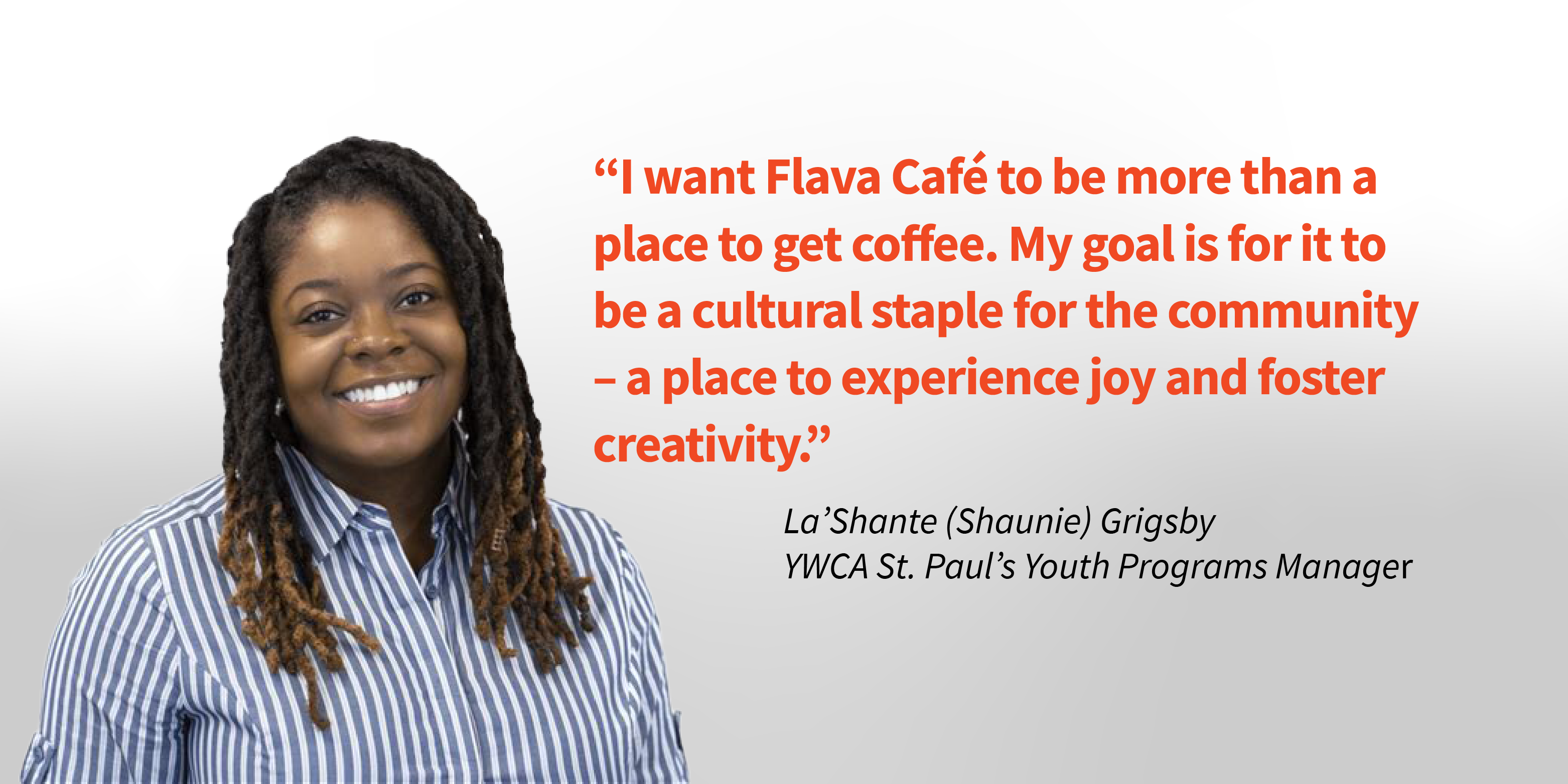 """Photo of La'Shante Grigsby on a white background with her quote, """"I want Flava Cafe to be more than a place to get coffee. My goal is for it to be a cultural staple for the community—a place to experience joy and foster creativity."""""""